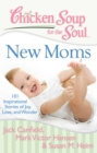 Chicken Soup for the Soul: New Moms : 101 Inspirational Stories of Joy, Love, and Wonder - eBook