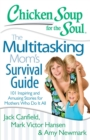 Chicken Soup for the Soul: The Multitasking Mom's Survival Guide : 101 Inspiring and Amusing Stories for Mothers Who Do It All - eBook