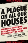A Plague on All Our Houses : Big Medicine, Hollywood, and the Discovery of AIDS - Book