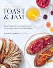 Toast And Jam : Modern Recipes for Rustic Baked Goods and Sweet and Savory Spreads - Book