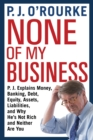 None of My Business : P.J. Explains Money, Banking, Debt, Equity, Assets, Liabilities and Why He's Not Rich and Neither Are You - Book