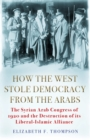 How the West Stole Democracy from the Arabs : The Syrian Arab Congress of 1920 and the Destruction of its Liberal-Islamic Alliance - Book