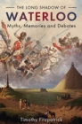 The Long Shadow of Waterloo : Myths, Memories, and Debates - Book