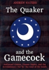 The Quaker and the Gamecock : Nathanael Greene, Thomas Sumter, and the Revolutionary War for the Soul of the South - Book