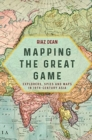 Mapping the Great Game : Explorers, Spies and Maps in 19th-Century Asia - Book