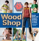 Wood Shop: 18 Building Projects Kids Will Love to Make - Book