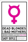 Dead Blondes And Bad Mothers : Monstrosity, Patriarchy, and the Fear of Female Power - Book