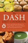 The DASH Diet Cookbook : Quick and Delicious Recipes for Losing Weight, Preventing Diabetes, and Lowering Blood Pressure - Book