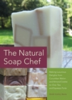 The Natural Soap Chef : Making Luxurious Delights from Cucumber Melon and Almond Cookie to Chai Tea and Espresso Forte - eBook