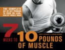 7 Weeks to 10 Pounds of Muscle : The Complete Day-by-Day Program to Pack on Lean, Healthy Muscle Mass - eBook
