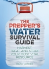 The Prepper's Water Survival Guide : Harvest, Treat, and Store Your Most Vital Resource - eBook