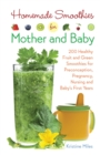 Homemade Smoothies for Mother and Baby : 300 Healthy Fruit and Green Smoothies for Preconception, Pregnancy, Nursing and Baby's First Years - eBook