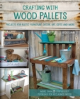 Crafting with Wood Pallets : Projects for Rustic Furniture, Decor, Art, Gifts and more - Book