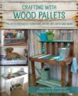 Crafting with Wood Pallets : Projects for Rustic Furniture, Decor, Art, Gifts and more - eBook
