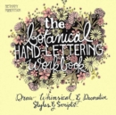 The Botanical Hand Lettering Workbook : Draw Whimsical and Decorative Styles and Scripts - eBook