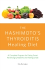 The Hashimoto's Thyroiditis Healing Diet : A Complete Program for Eating Smart, Reversing Symptoms and Feeling Great - eBook