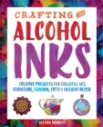 Crafting with Alcohol Inks : Creative Projects for Colorful Art, Furniture, Fashion, Gifts and Holiday Decor - Book