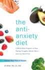 The Anti-anxiety Diet : A Whole Body Program to Stop Racing Thoughts, Banish Worry and Live Panic-Free - Book