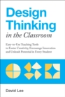 Design Thinking in the Classroom : Easy-to-Use Teaching Tools to Foster Creativity, Encourage Innovation, and Unleash Potential in Every Student - eBook