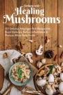 Cooking With Healing Mushrooms : 150 Delicious Adaptogen-Rich Recipes that Boost Immunity, Reduce Inflammation and Promote Whole Body Health - eBook