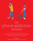 The Phone Addiction Workbook : How to Identify Smartphone Dependency, Stop Compulsive Behavior and Develop a Healthy Relationship with Your Devices - Book