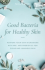 Good Bacteria for Healthy Skin : Nurture Your Skin Microbiome with Pre- and Probiotics for Clear and Luminous Skin - Book
