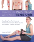 Maximum Pain Relief with Your TENS Unit : Easy, Drug-Free Techniques for Treating Chronic Pain, Muscle Injuries and Common Ailments at Home - Book