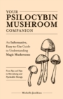 Your Psilocybin Mushroom Companion : An Informative, Easy-to-Use Guide to Understanding Magic Mushrooms-From Tips and Trips to Microdosing and Psychedelic Therapy - eBook