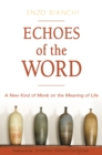 Echoes of the Word : A New Kind of Monk on the Meaning of Life - eBook