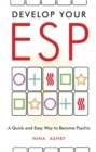 Develop Your ESP : A Quick and Easy Way to Become Psychic - eBook