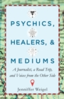 Psychics, Healers, & Mediums : A Journalist, a Road Trip, and Voices from the Other Side - eBook