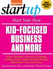 Start Your Own Kid Focused Business and More : Party Planning, Cooking Classes, Gift and Bath Products, Plus-Sized Clothing, Educational Toys and G - eBook