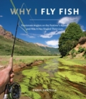 Why I Fly Fish : Passionate Anglers on the Pastime's Appeal and How It Has Shaped Their Lives - eBook