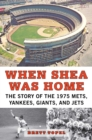 When Shea Was Home : The Story of the 1975 Mets, Yankees, Giants, and Jets - eBook