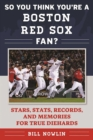 So You Think You're a Boston Red Sox Fan? : Stars, Stats, Records, and Memories for True Diehards - eBook