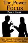"The Power of Focus : What Are You Not Saying? Nonverbal Techniques That ""Talk"" People into Your Ideas without Saying a Word - eBook"