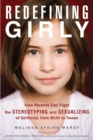 Redefining Girly : How Parents Can Fight the Stereotyping and Sexualizing of Girlhood, from Birth to Tween - Book