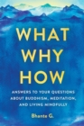 What, Why, How : Answers to Your Questions About Buddhism, Meditation, and Living Mindfully - eBook