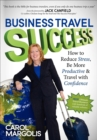 Business Travel Success : How to Reduce Stress, Be More Productive and Travel with Confidence - eBook