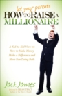How to Let Your Parents Raise a Millionaire : A Kid-to-Kid View on How to Make Money Make a Difference and Have Fun Doing Both - eBook