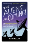 The Aliens Are Coming! : The Extraordinary Science Behind Our Search for Life in the Universe - eBook