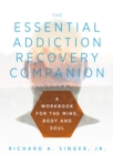 The Essential Addiction Recovery Companion : A Guidebook for the Mind, Body, and Soul - eBook