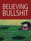 Believing Bullshit : How Not to Get Sucked into an Intellectual Black Hole - eBook
