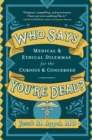 Who Says You're Dead? : Medical & Ethical Dilemmas for the Curious & Concerned - Book