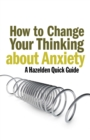How to Change Your Thinking About Anxiety : Hazelden Quick Guides - eBook