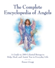 The Complete Encyclopedia of Angels : A Guide to 200 Celestial Beings to Help, Heal, and Assist You in Everyday Life - eBook