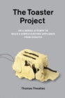 The Toaster Project : Or A Heroic Attempt to Build a Simple Electric Appliance from Scratch - eBook