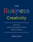 The Business of Creativity : How to Build the Right Team for Success - Book