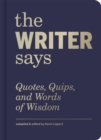 The Writer Says : Quotes, Quips, and Words of Wisdom - eBook