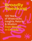 Broadly Speaking : 100 Years of Wisecracks, Insights, Retorts & Wisdom from Women in Comedy - Book